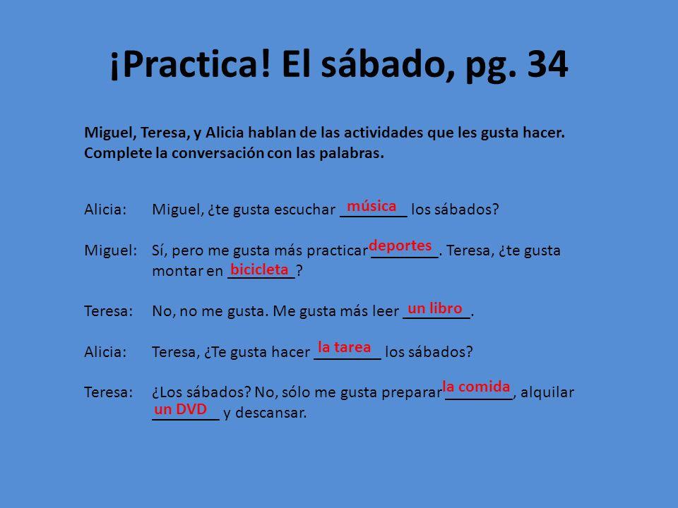 ¡Practica! El sábado, pg. 34 Miguel, Teresa, y Alicia hablan de las actividades que les gusta hacer. Complete la conversación con las palabras. Alicia