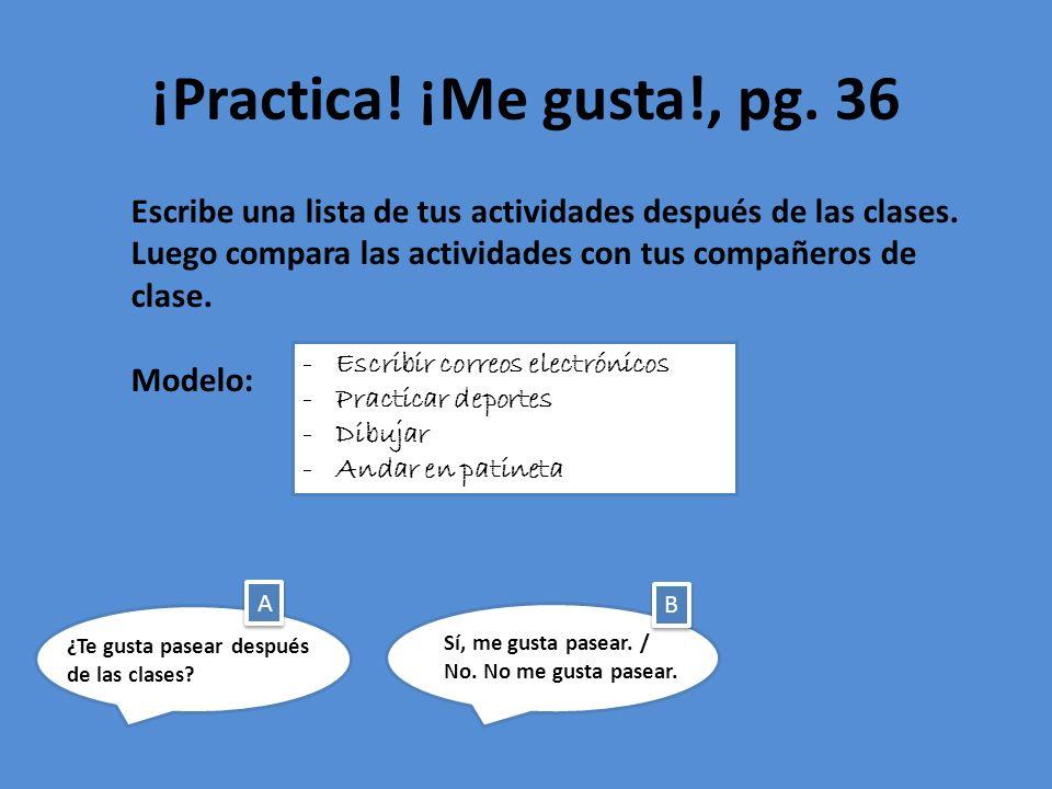¡Practica! ¡Me gusta!, pg. 36 Escribe una lista de tus actividades después de las clases. Luego compara las actividades con tus compañeros de clase. M