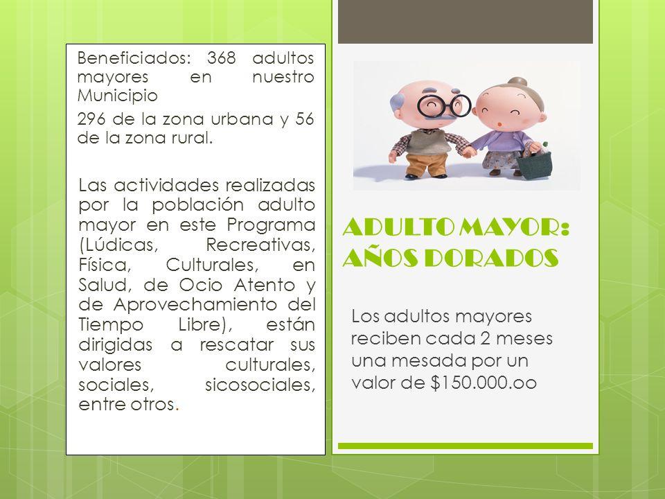 Beneficiados: 368 adultos mayores en nuestro Municipio 296 de la zona urbana y 56 de la zona rural. Las actividades realizadas por la población adulto