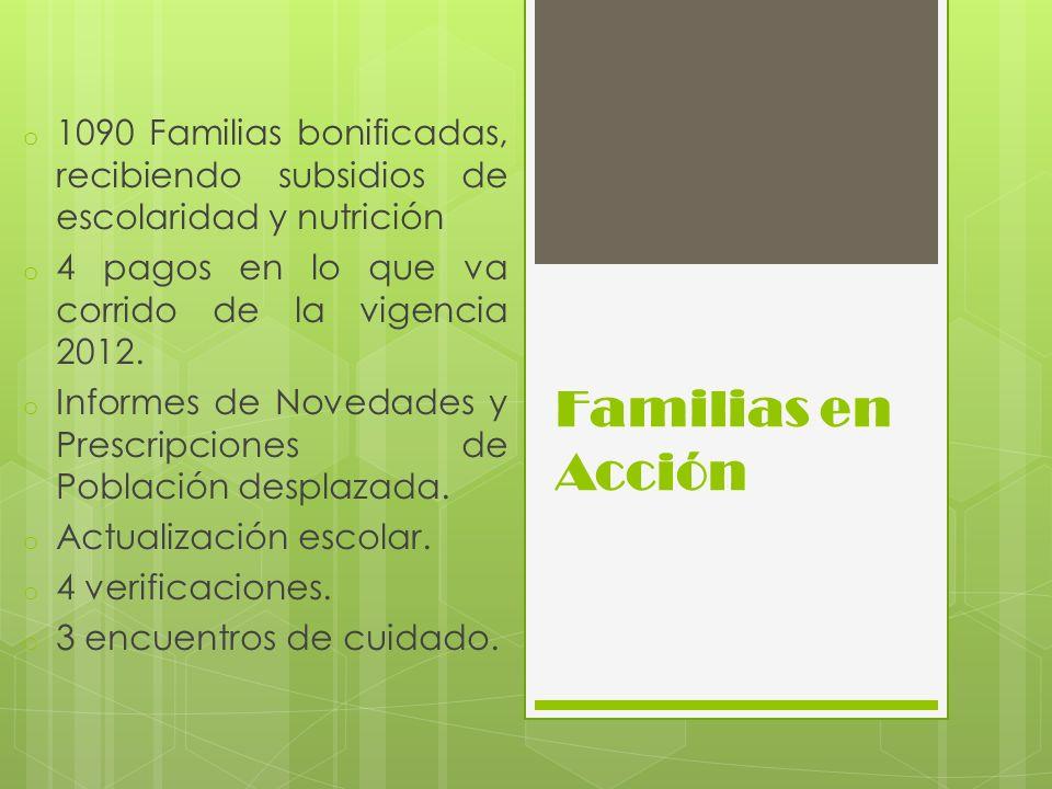 Familias en Acción o 1090 Familias bonificadas, recibiendo subsidios de escolaridad y nutrición o 4 pagos en lo que va corrido de la vigencia 2012. o