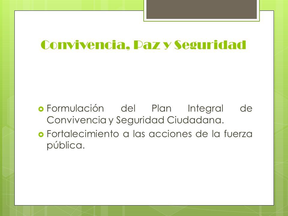Convivencia, Paz y Seguridad Formulación del Plan Integral de Convivencia y Seguridad Ciudadana. Fortalecimiento a las acciones de la fuerza pública.