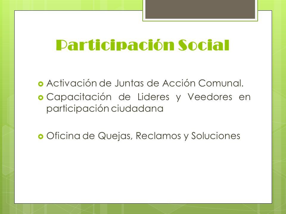 Participación Social Activación de Juntas de Acción Comunal. Capacitación de Lideres y Veedores en participación ciudadana Oficina de Quejas, Reclamos