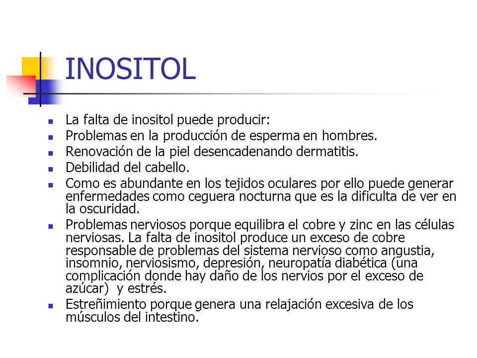 INOSITOL La falta de inositol puede producir: Problemas en la producción de esperma en hombres. Renovación de la piel desencadenando dermatitis. Debil