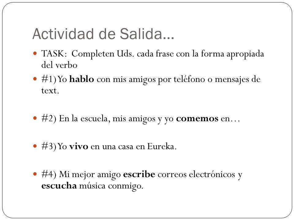 Actividad de Salida… TASK: Completen Uds. cada frase con la forma apropiada del verbo #1) Yo hablo con mis amigos por teléfono o mensajes de text. #2)