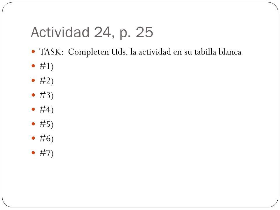 Actividad 24, p. 25 TASK: Completen Uds. la actividad en su tabilla blanca #1) #2) #3) #4) #5) #6) #7)