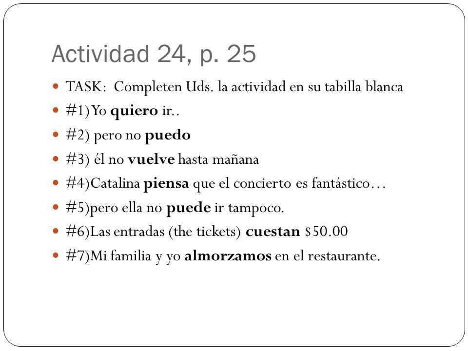 Actividad 24, p. 25 TASK: Completen Uds. la actividad en su tabilla blanca #1) Yo quiero ir.. #2) pero no puedo #3) él no vuelve hasta mañana #4)Catal