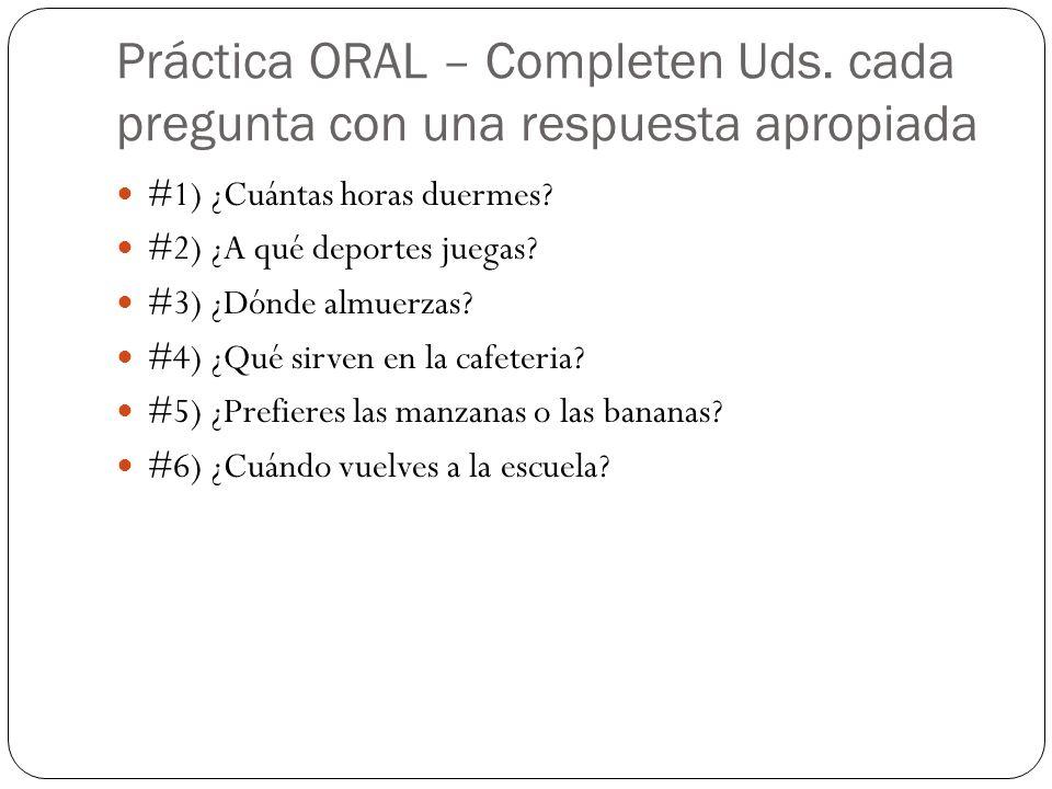 Práctica ORAL – Completen Uds. cada pregunta con una respuesta apropiada #1) ¿Cuántas horas duermes? #2) ¿A qué deportes juegas? #3) ¿Dónde almuerzas?