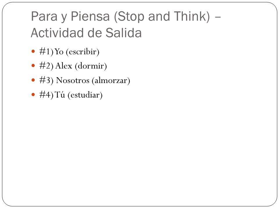 Para y Piensa (Stop and Think) – Actividad de Salida #1) Yo (escribir) #2) Alex (dormir) #3) Nosotros (almorzar) #4) Tú (estudiar)