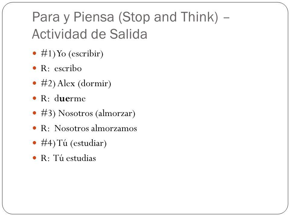 Para y Piensa (Stop and Think) – Actividad de Salida #1) Yo (escribir) R: escribo #2) Alex (dormir) R: duerme #3) Nosotros (almorzar) R: Nosotros almo