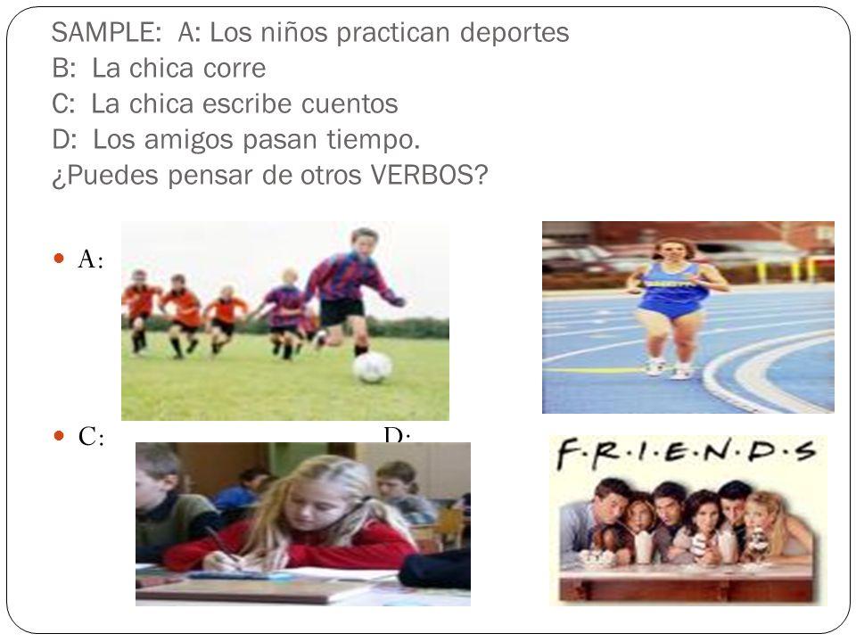 SAMPLE: A: Los niños practican deportes B: La chica corre C: La chica escribe cuentos D: Los amigos pasan tiempo. ¿Puedes pensar de otros VERBOS? A: B