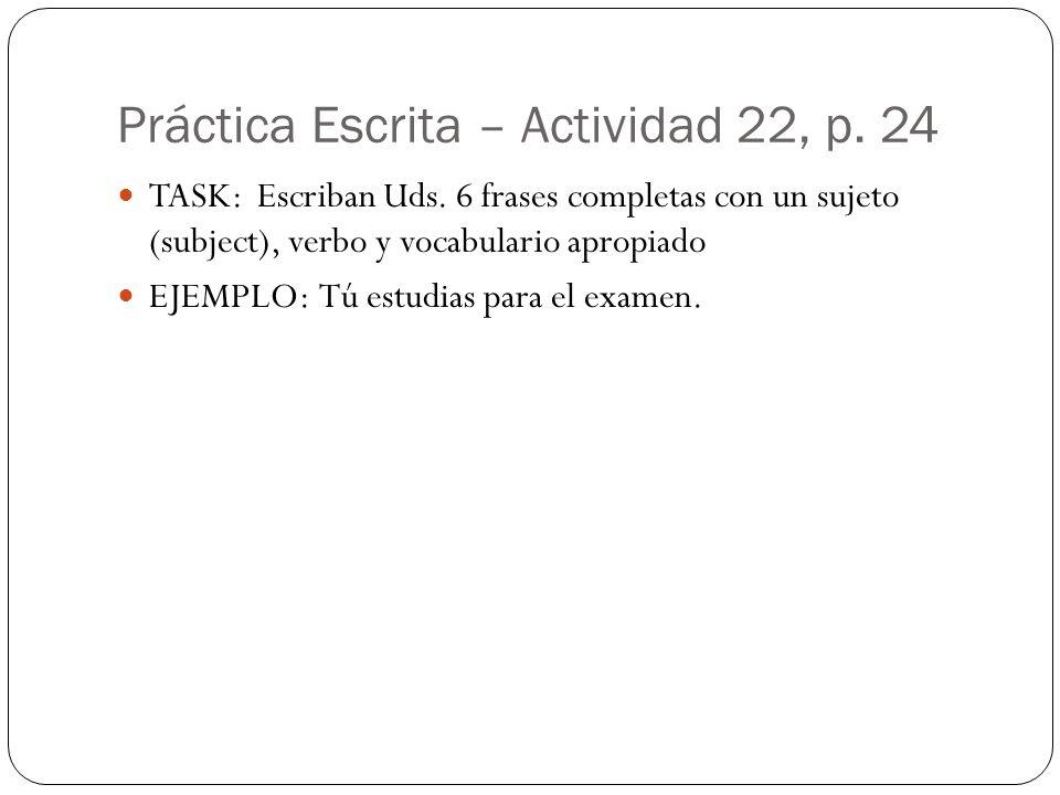 Práctica Escrita – Actividad 22, p. 24 TASK: Escriban Uds. 6 frases completas con un sujeto (subject), verbo y vocabulario apropiado EJEMPLO: Tú estud