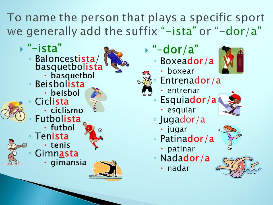 To name the person that plays a specific sport we generally add the suffix -ista or -dor/a –ista Baloncestista/ basquetbolista basquetbol Beisbolista