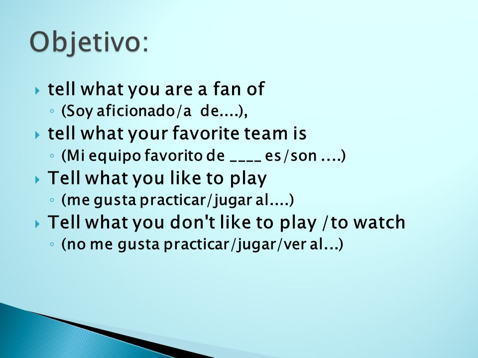 tell what you are a fan of (Soy aficionado/a de....), tell what your favorite team is (Mi equipo favorito de ____ es/son....) Tell what you like to pl