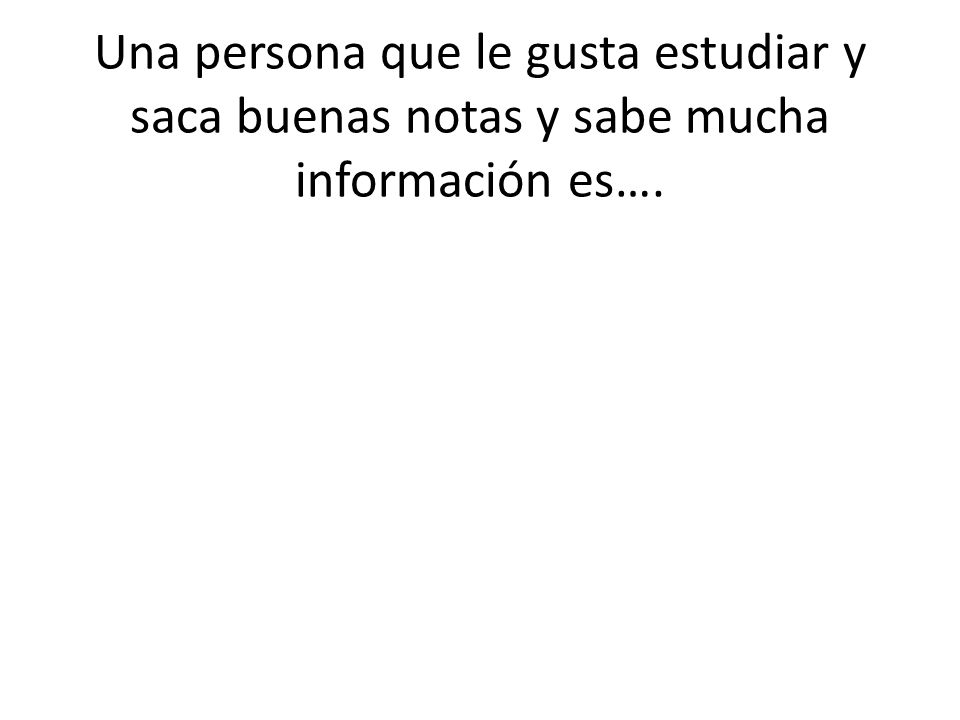 Una persona que le gusta estudiar y saca buenas notas y sabe mucha información es….