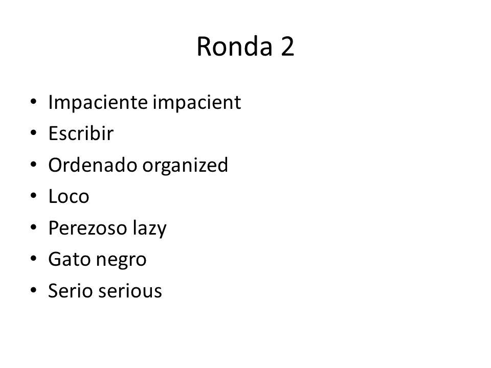 Ronda 2 Impaciente impacient Escribir Ordenado organized Loco Perezoso lazy Gato negro Serio serious