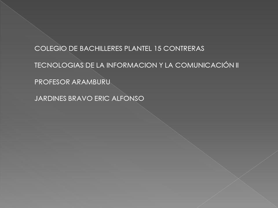 COLEGIO DE BACHILLERES PLANTEL 15 CONTRERAS TECNOLOGIAS DE LA INFORMACION Y LA COMUNICACIÓN ll PROFESOR ARAMBURU JARDINES BRAVO ERIC ALFONSO