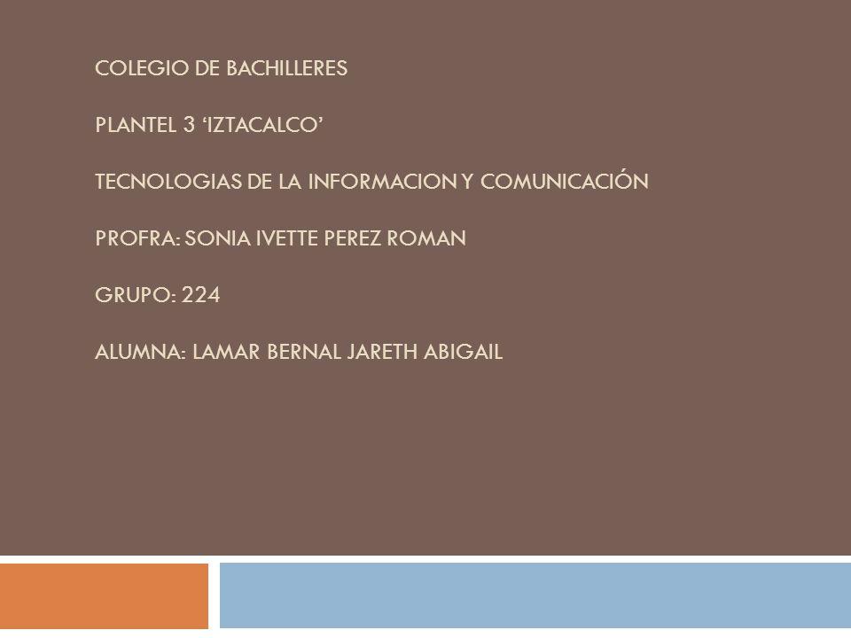 COLEGIO DE BACHILLERES PLANTEL 3 IZTACALCO TECNOLOGIAS DE LA INFORMACION Y COMUNICACIÓN PROFRA: SONIA IVETTE PEREZ ROMAN GRUPO: 224 ALUMNA: LAMAR BERN