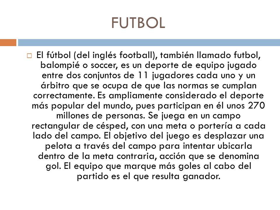 FUTBOL El fútbol (del inglés football), también llamado futbol, balompié o soccer, es un deporte de equipo jugado entre dos conjuntos de 11 jugadores cada uno y un árbitro que se ocupa de que las normas se cumplan correctamente.