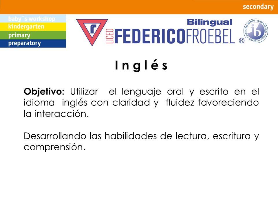 I n g l é s Objetivo: Utilizar el lenguaje oral y escrito en el idioma inglés con claridad y fluidez favoreciendo la interacción. Desarrollando las ha