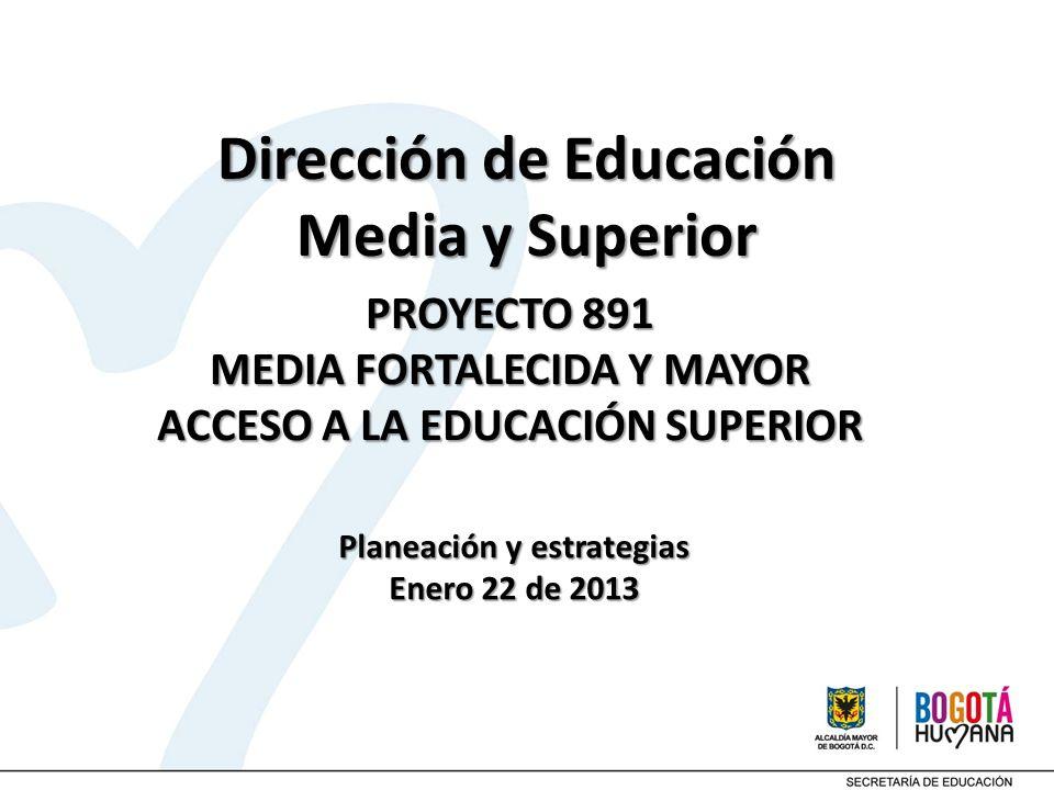 PROYECTO 891 MEDIA FORTALECIDA Y MAYOR ACCESO A LA EDUCACIÓN SUPERIOR Dirección de Educación Media y Superior Planeación y estrategias Enero 22 de 201
