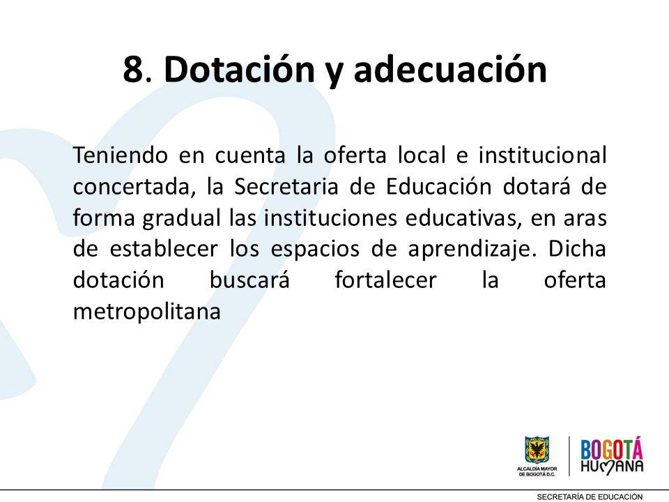 8. Dotación y adecuación Teniendo en cuenta la oferta local e institucional concertada, la Secretaria de Educación dotará de forma gradual las institu