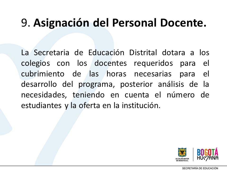 9. Asignación del Personal Docente. La Secretaria de Educación Distrital dotara a los colegios con los docentes requeridos para el cubrimiento de las