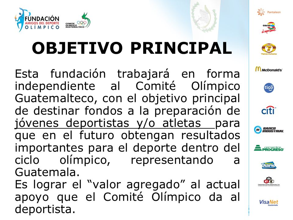 OBJETIVO PRINCIPAL Esta fundación trabajará en forma independiente al Comité Olímpico Guatemalteco, con el objetivo principal de destinar fondos a la