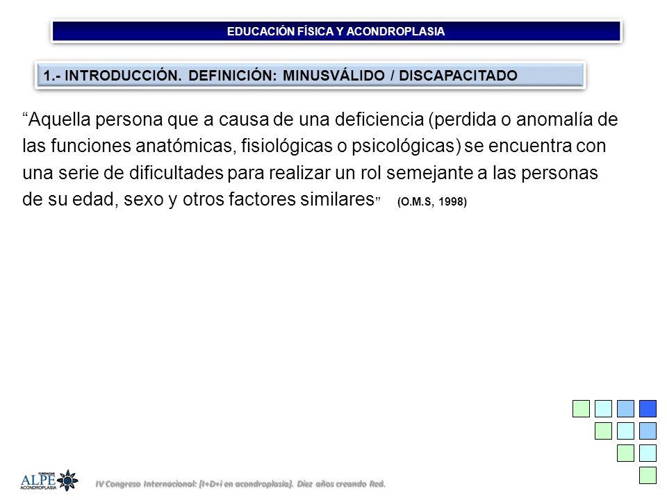 EDUCACIÓN FÍSICA Y ACONDROPLASIA IV Congreso Internacional: [I+D+i en acondroplasia]. Díez años creando Red. Aquella persona que a causa de una defici