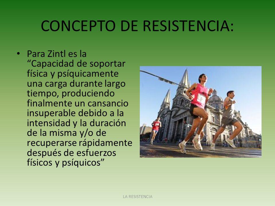 CONCEPTO DE RESISTENCIA: Para Zintl es la Capacidad de soportar física y psíquicamente una carga durante largo tiempo, produciendo finalmente un cansa