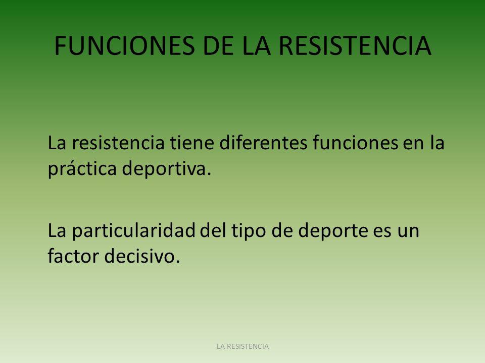 FUNCIONES DE LA RESISTENCIA La resistencia tiene diferentes funciones en la práctica deportiva. La particularidad del tipo de deporte es un factor dec