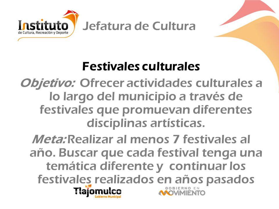 Jefatura de Cultura Festivales culturales Objetivo: Ofrecer actividades culturales a lo largo del municipio a través de festivales que promuevan difer