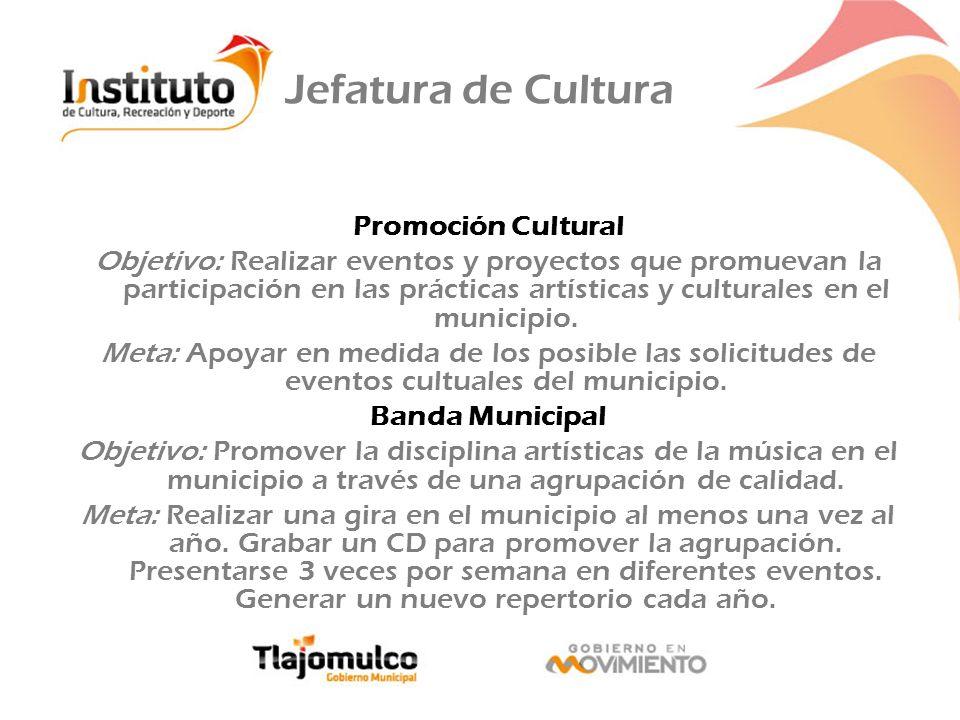 Jefatura de Cultura Promoción Cultural Objetivo: Realizar eventos y proyectos que promuevan la participación en las prácticas artísticas y culturales