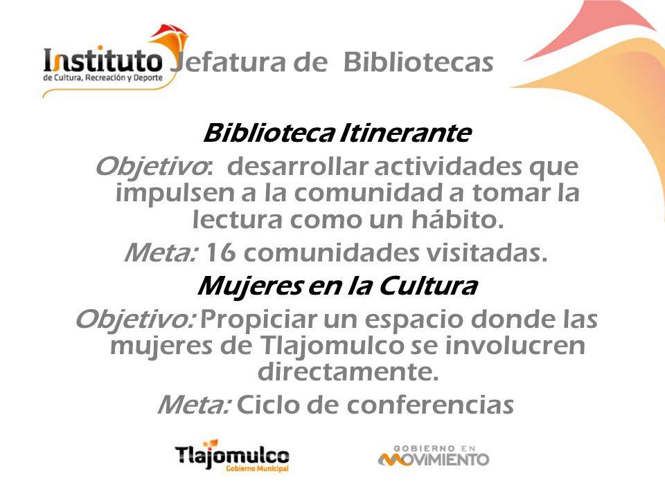 Jefatura de Bibliotecas Biblioteca Itinerante Objetivo: desarrollar actividades que impulsen a la comunidad a tomar la lectura como un hábito. Meta: 1