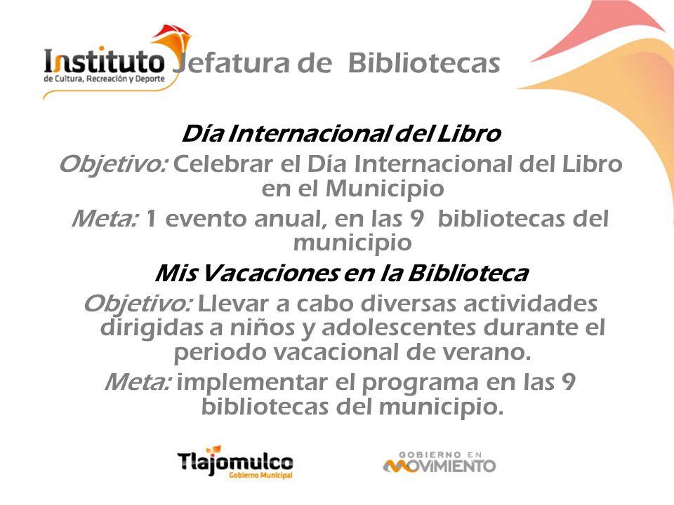 Jefatura de Bibliotecas Día Internacional del Libro Objetivo: Celebrar el Día Internacional del Libro en el Municipio Meta: 1 evento anual, en las 9 b