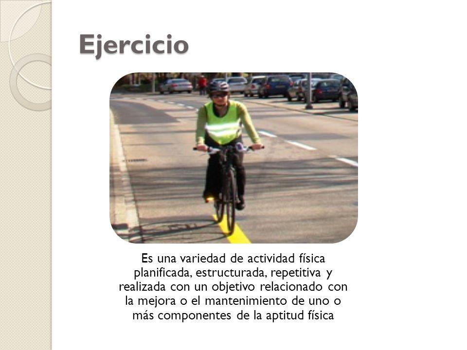 Ejercicio Es una variedad de actividad física planificada, estructurada, repetitiva y realizada con un objetivo relacionado con la mejora o el manteni