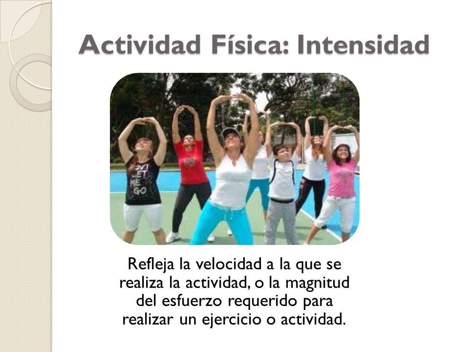 Actividad Física: Intensidad Refleja la velocidad a la que se realiza la actividad, o la magnitud del esfuerzo requerido para realizar un ejercicio o