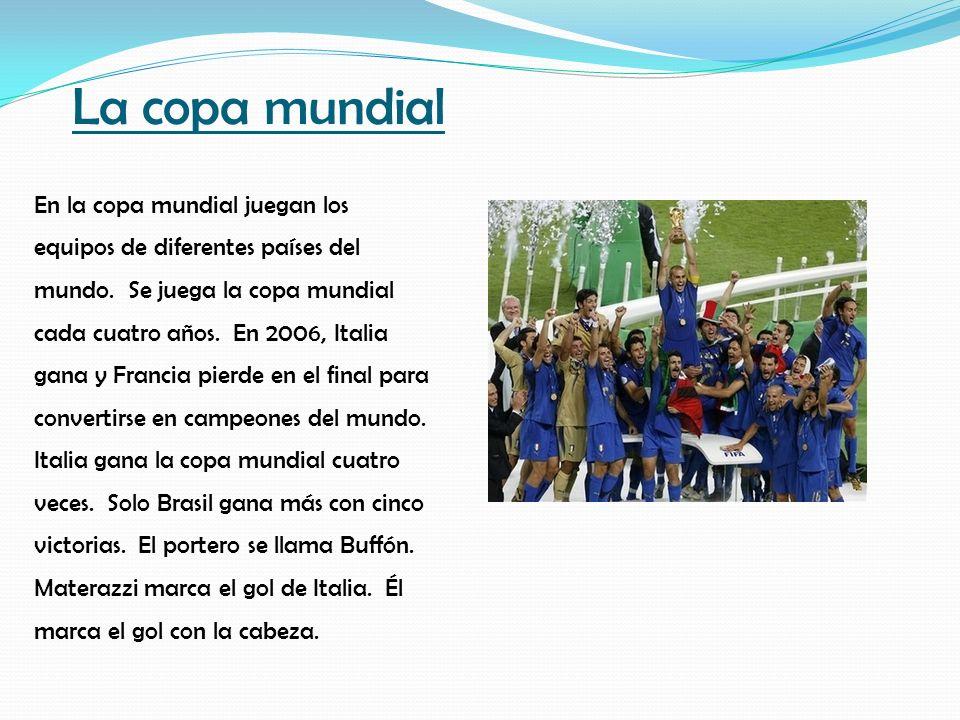 La copa mundial En la copa mundial juegan los equipos de diferentes países del mundo. Se juega la copa mundial cada cuatro años. En 2006, Italia gana