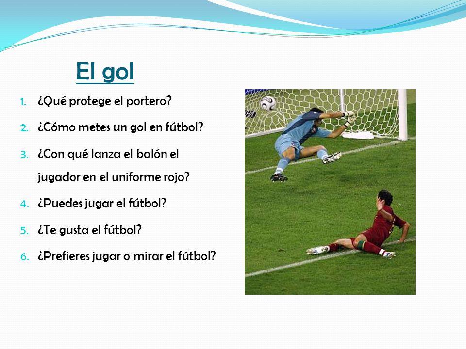 El gol 1. ¿Qué protege el portero? 2. ¿Cómo metes un gol en fútbol? 3. ¿Con qué lanza el balón el jugador en el uniforme rojo? 4. ¿Puedes jugar el fút