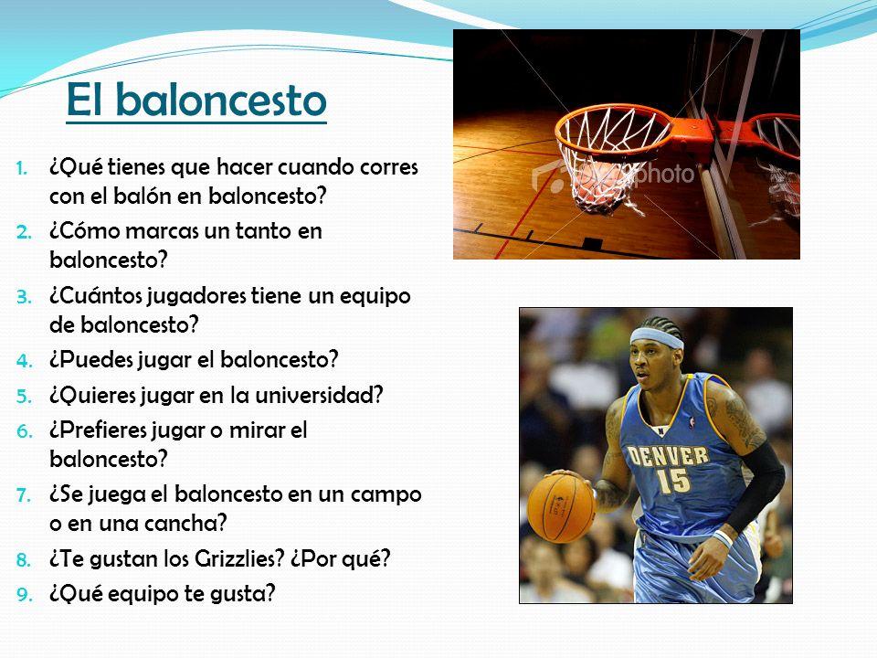El baloncesto 1. ¿Qué tienes que hacer cuando corres con el balón en baloncesto? 2. ¿Cómo marcas un tanto en baloncesto? 3. ¿Cuántos jugadores tiene u