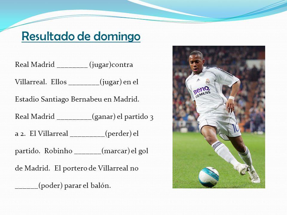 Resultado de domingo Real Madrid ________ (jugar)contra Villarreal. Ellos ________(jugar) en el Estadio Santiago Bernabeu en Madrid. Real Madrid _____