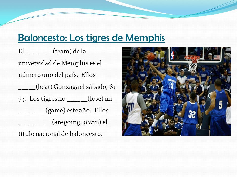Baloncesto: Los tigres de Memphis El ________(team) de la universidad de Memphis es el número uno del país. Ellos _____(beat) Gonzaga el sábado, 81- 7