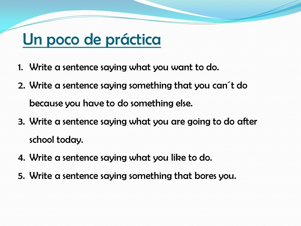 Un poco de práctica 1.Write a sentence saying what you want to do. 2.Write a sentence saying something that you can´t do because you have to do someth