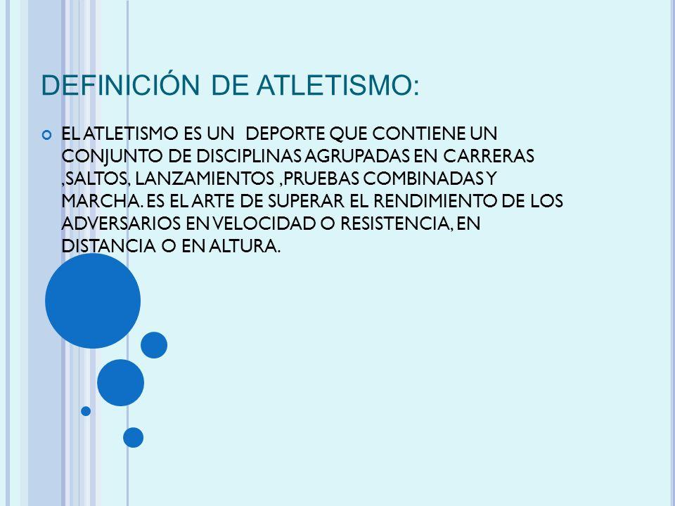 DEFINICIÓN DE ATLETISMO: EL ATLETISMO ES UN DEPORTE QUE CONTIENE UN CONJUNTO DE DISCIPLINAS AGRUPADAS EN CARRERAS,SALTOS, LANZAMIENTOS,PRUEBAS COMBINA