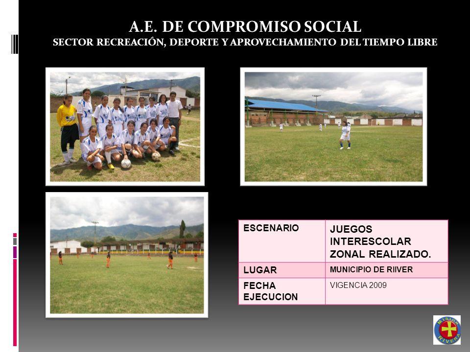 A.E. DE COMPROMISO SOCIAL SECTOR RECREACIÓN, DEPORTE Y APROVECHAMIENTO DEL TIEMPO LIBRE ESCENARIO JUEGOS INTERESCOLAR ZONAL REALIZADO. LUGAR MUNICIPIO