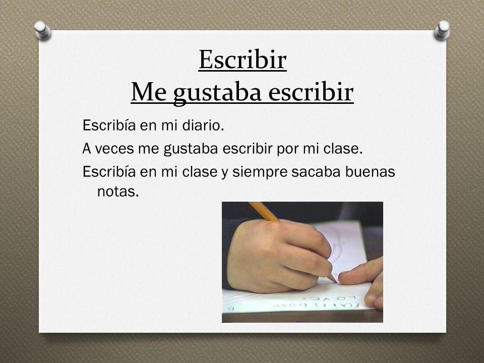 Escribir Me gustaba escribir Escribía en mi diario. A veces me gustaba escribir por mi clase. Escribía en mi clase y siempre sacaba buenas notas.