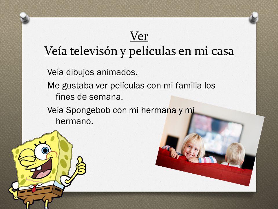 Ver Veía televisón y películas en mi casa Veía dibujos animados. Me gustaba ver películas con mi familia los fines de semana. Veía Spongebob con mi he