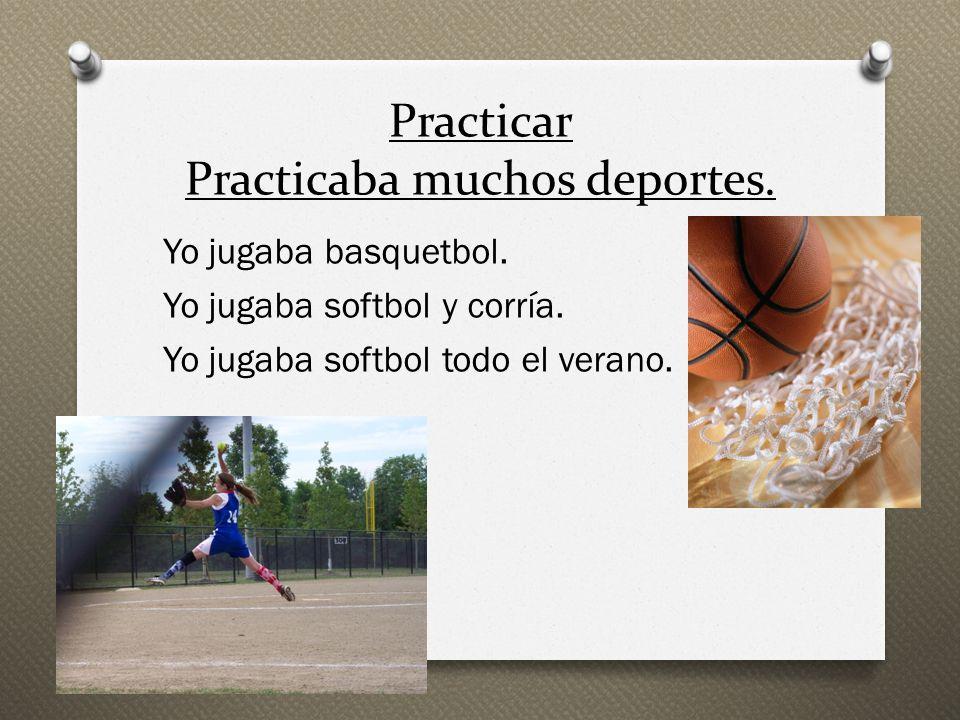 Practicar Practicaba muchos deportes. Yo jugaba basquetbol. Yo jugaba softbol y corría. Yo jugaba softbol todo el verano.
