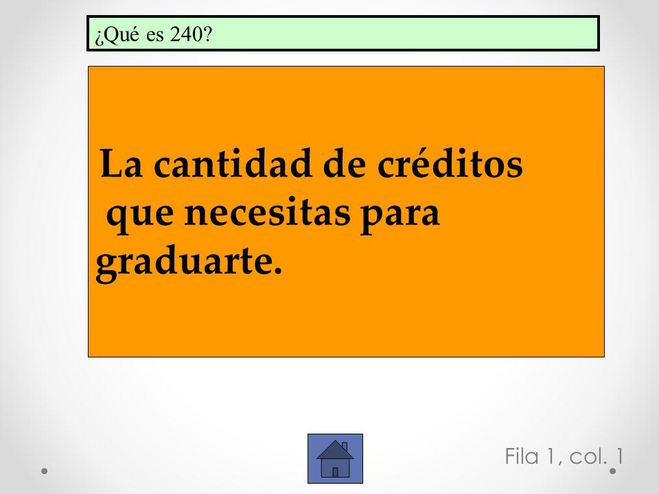 Fila 1, col. 1 La cantidad de créditos que necesitas para graduarte. ¿Qué es 240?