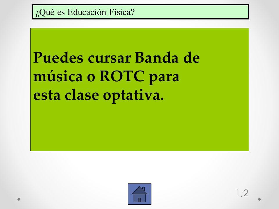 1,2 Puedes cursar Banda de música o ROTC para esta clase optativa. ¿Qué es Educación Física?
