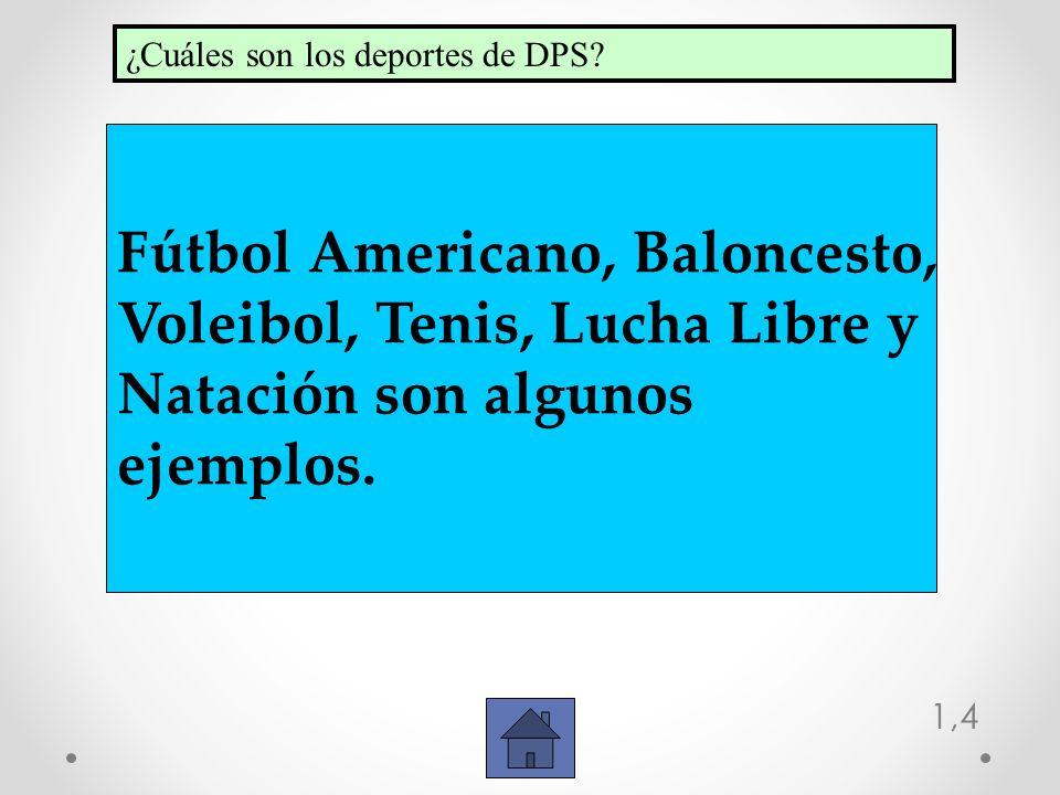 1,4 Fútbol Americano, Baloncesto, Voleibol, Tenis, Lucha Libre y Natación son algunos ejemplos. ¿Cuáles son los deportes de DPS?